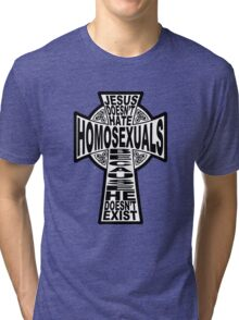 Jesus Doesn't Hate Homosexuals Because He Doesn't Exist Tri-blend T-Shirt
