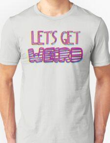 Let's Get Weird Unisex T-Shirt