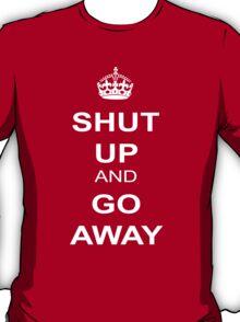 Shut Up and Go Away T-Shirt