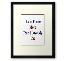 I Love France More Than I Love My Cat  Framed Print