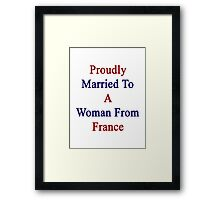 Proudly Married To A Woman From France  Framed Print