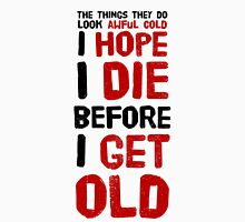 Well, I hope I die before I get old! Unisex T-Shirt