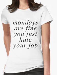 Mondays Are Fine You Just Hate Your Job Womens Fitted T-Shirt