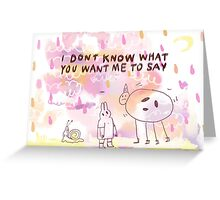 i dont know what you want me to say Greeting Card