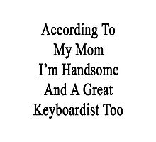 According To My Mom I'm Handsome And A Great Keyboardist Too Photographic Print
