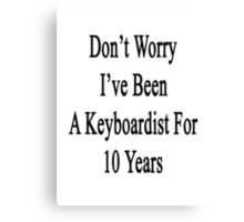 Don't Worry I've Been A Keyboardist For 10 Years Canvas Print