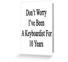 Don't Worry I've Been A Keyboardist For 10 Years Greeting Card