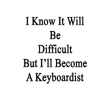 I Know It Will Be Difficult But I'll Become A Keyboardist  Photographic Print