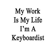 My Work Is My Life I'm A Keyboardist Photographic Print