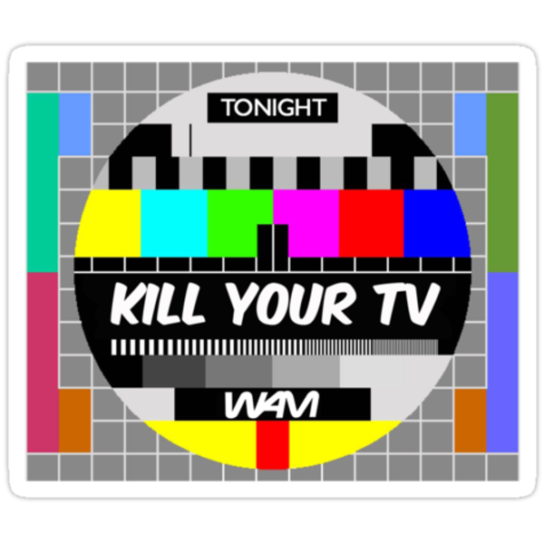 Kill your TV by WAMTEES