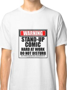 Warning Stand-up Comic Hard At Work Do Not Disturb Classic T-Shirt