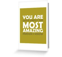 You Are Quite Simply the Most Amazing Person I Know Greeting Card