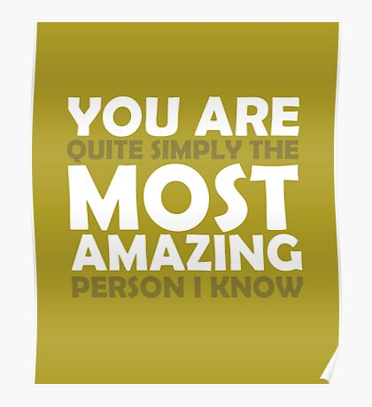 You Are Quite Simply the Most Amazing Person I Know Poster