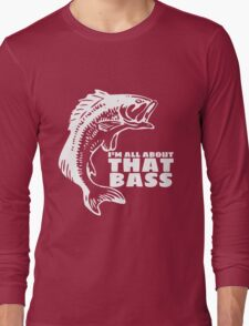 I'm all about that bass - fishing t-shirt Long Sleeve T-Shirt