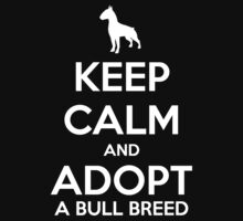 Keep Calm And Adopt A Bull Breed by fetching-dogs