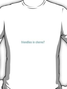 Friendlies in cherno? T-Shirt