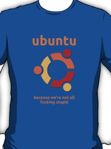 Ubuntu - because we're not all fucking stupid T-Shirt