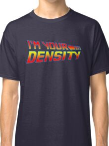 I'm Your Density Classic T-Shirt