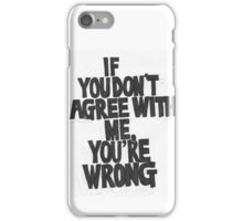 IF YOU DON'T AGREE WITH ME YOU'RE WRONG iPhone Case/Skin