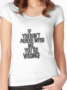 IF YOU DON'T AGREE WITH ME YOU'RE WRONG Women's Fitted Scoop T-Shirt