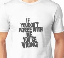 IF YOU DON'T AGREE WITH ME YOU'RE WRONG Unisex T-Shirt