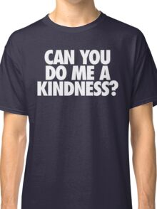 CAN YOU DO ME A KINDNESS? Classic T-Shirt