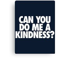 CAN YOU DO ME A KINDNESS? Canvas Print