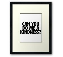 CAN YOU DO ME A KINDNESS? - Alternate Framed Print