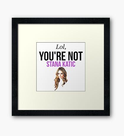 Lol, you're not Stana Katic. Framed Print