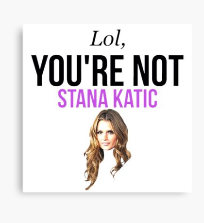 Lol, you're not Stana Katic. Canvas Print
