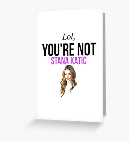 Lol, you're not Stana Katic. Greeting Card