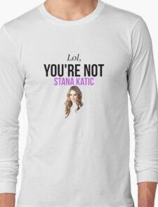 Lol, you're not Stana Katic. Long Sleeve T-Shirt