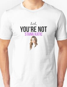 Lol, you're not Stana Katic. T-Shirt