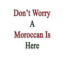 Don't Worry A Moroccan is Here  Photographic Print