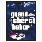 Grand Theft Bebop by HouseofXLVII