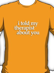 i told my therapist... T-Shirt