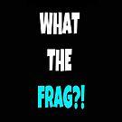 What the frag?! by Kim Gonzalez