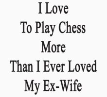 I Love To Play Chess More Than I Ever Loved My Ex-Wife  by supernova23