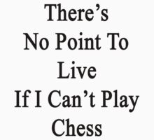 There's No Point To Live If I Can't Play Chess by supernova23