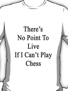There's No Point To Live If I Can't Play Chess T-Shirt