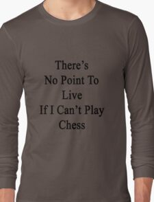 There's No Point To Live If I Can't Play Chess Long Sleeve T-Shirt
