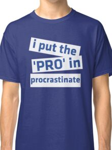 I Put the 'Pro' in Procrastinate Classic T-Shirt