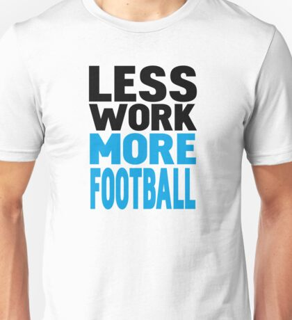 Less work more football Unisex T-Shirt