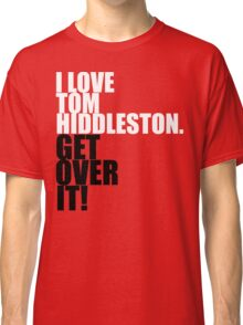 I love Tom Hiddleston. Get over it! Classic T-Shirt