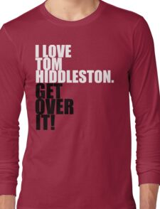 I love Tom Hiddleston. Get over it! Long Sleeve T-Shirt