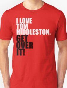 I love Tom Hiddleston. Get over it! Unisex T-Shirt