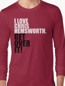 I love Chris Hemsworth. Get over it! Long Sleeve T-Shirt