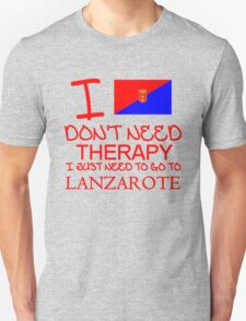 I Don't Need Therapy, I Just Need To Go To Lanzarote T Shirt T-Shirt