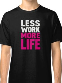 Less work more life Classic T-Shirt