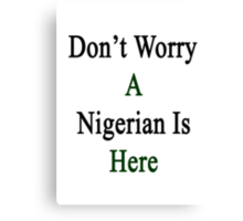 Don't Worry A Nigerian Is Here Canvas Print